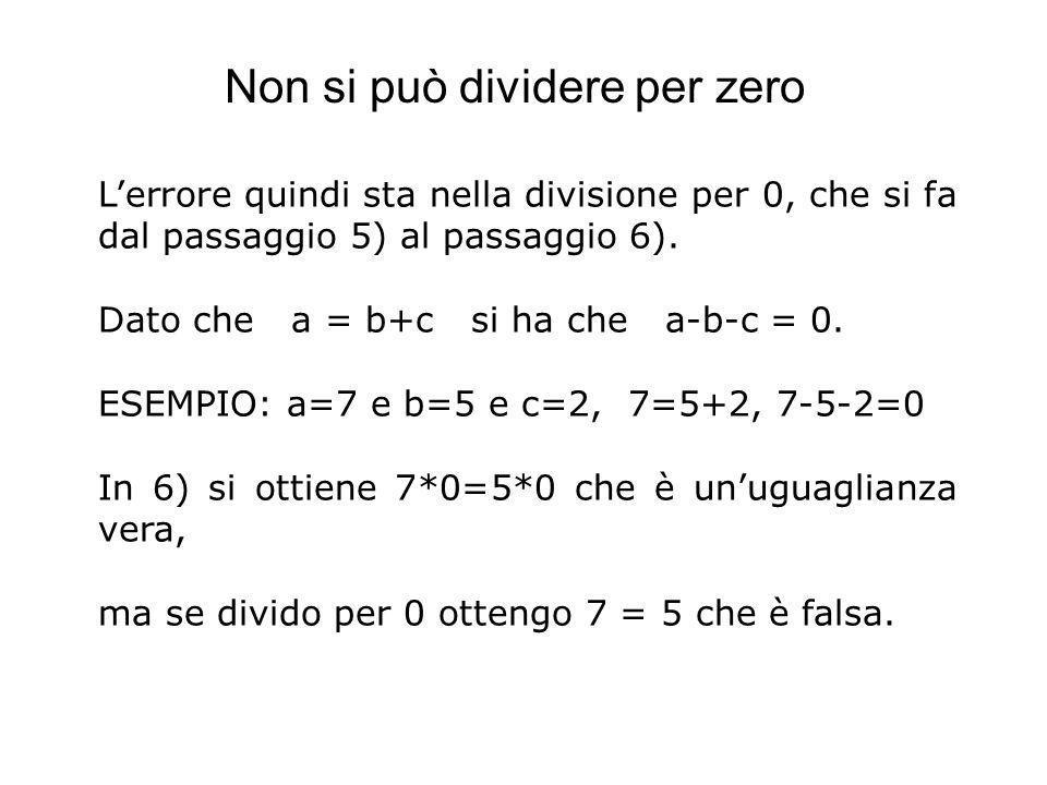 Lerrore quindi sta nella divisione per 0, che si fa dal passaggio 5) al passaggio 6). Dato che a = b+c si ha che a-b-c = 0. ESEMPIO: a=7 e b=5 e c=2,