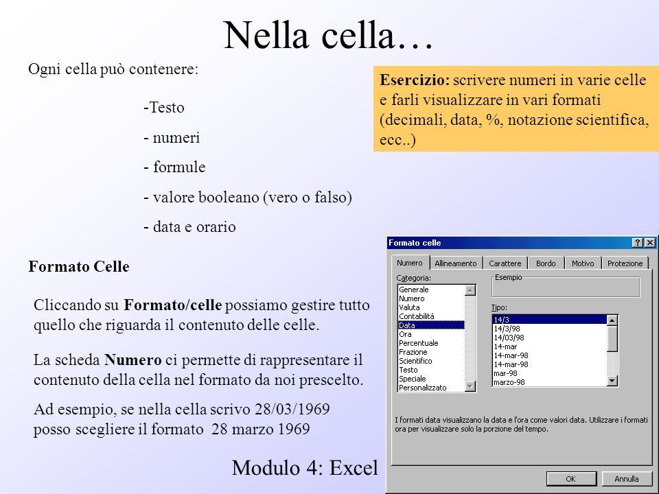 Modulo 4: Excel Nella cella… Ogni cella può contenere: -Testo - numeri - formule - valore booleano (vero o falso) - data e orario Formato Celle Clicca