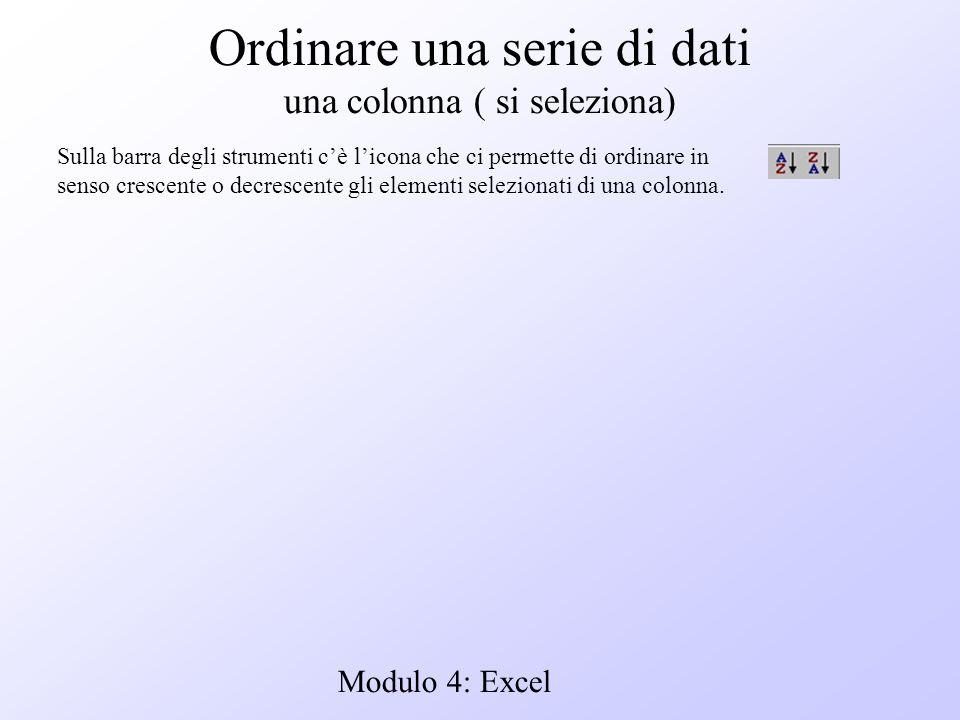 Modulo 4: Excel Ordinare una serie di dati una colonna ( si seleziona) Sulla barra degli strumenti cè licona che ci permette di ordinare in senso cres