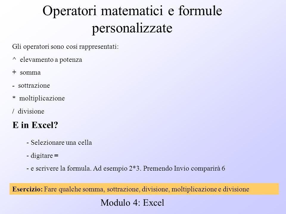 Modulo 4: Excel Operatori matematici e formule personalizzate Gli operatori sono cosi rappresentati: ^ elevamento a potenza + somma - sottrazione * mo