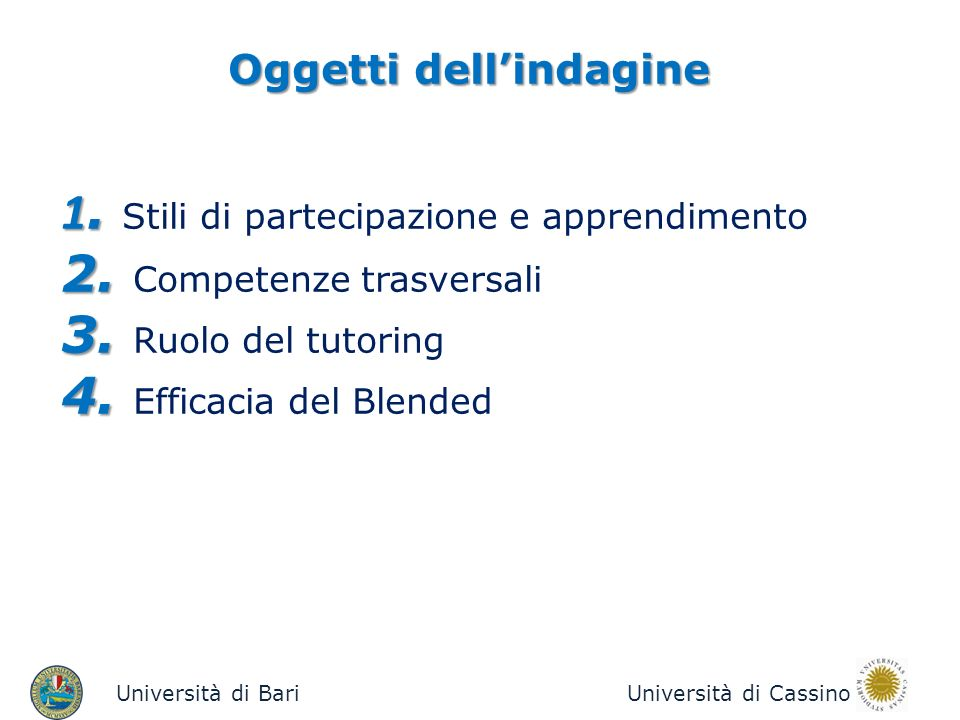 Oggetti dellindagine Università di BariUniversità di Cassino 1. 1. Stili di partecipazione e apprendimento 2. 2. Competenze trasversali 3. 3. Ruolo de