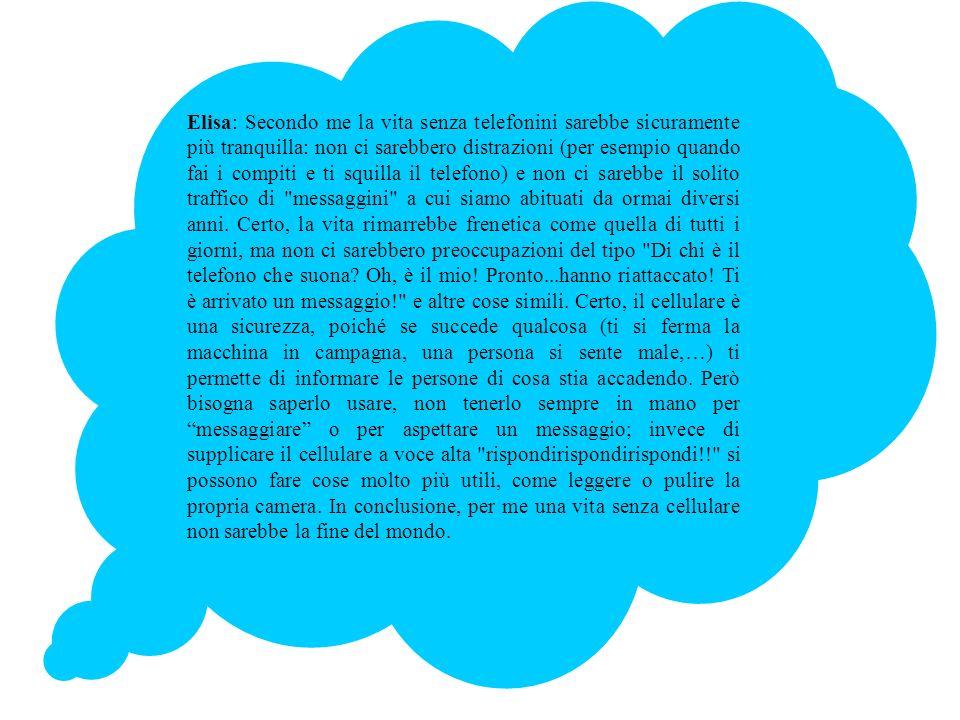 Elisa: Secondo me la vita senza telefonini sarebbe sicuramente più tranquilla: non ci sarebbero distrazioni (per esempio quando fai i compiti e ti squ