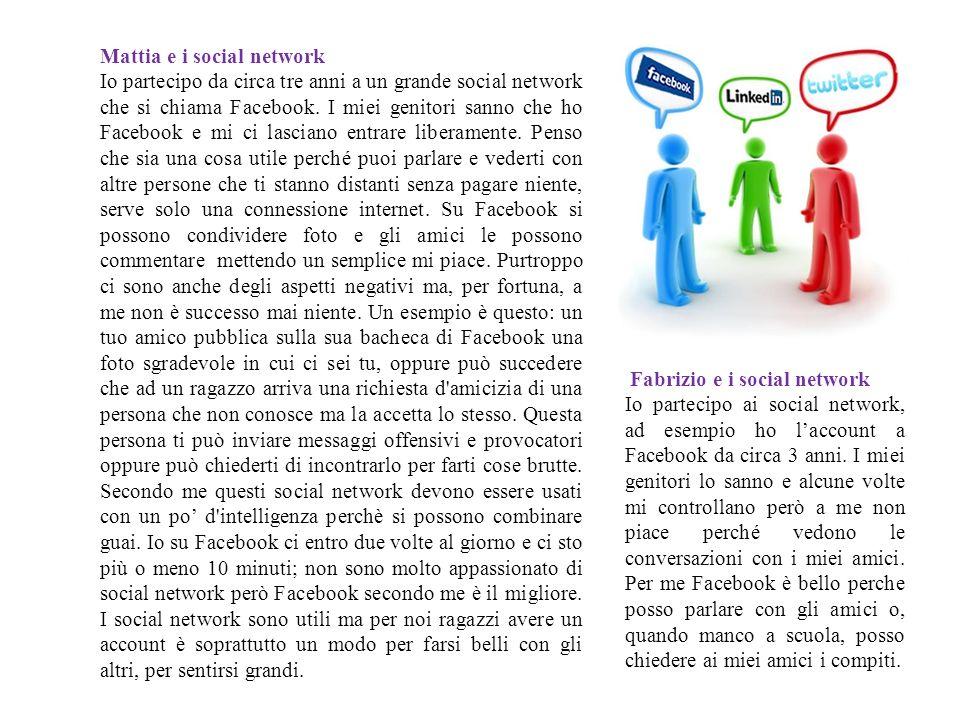 Mattia e i social network Io partecipo da circa tre anni a un grande social network che si chiama Facebook. I miei genitori sanno che ho Facebook e mi