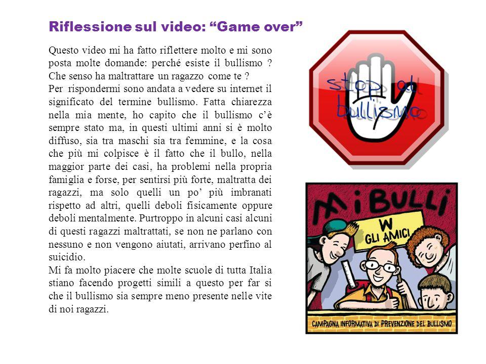 Riflessione sul video: Game over Questo video mi ha fatto riflettere molto e mi sono posta molte domande: perché esiste il bullismo ? Che senso ha mal