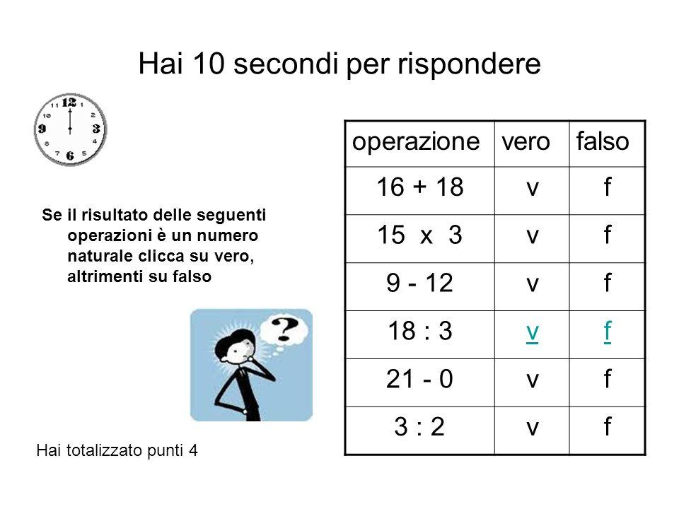 Hai 10 secondi per rispondere Se il risultato delle seguenti operazioni è un numero naturale clicca su vero, altrimenti su falso operazioneverofalso 16 + 18vf 15 x 3vf 9 - 12vf 18 : 3vf 21 - 0vf 3 : 2vf Hai totalizzato punti 4
