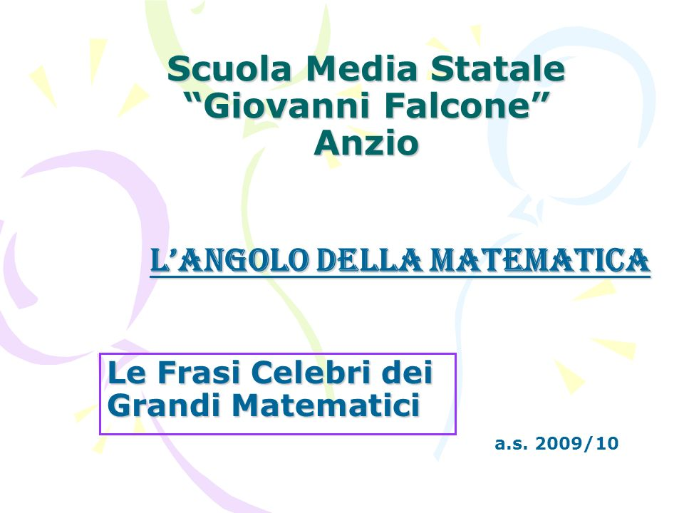 Scuola Media Statale Giovanni Falcone Anzio Le Frasi Celebri dei Grandi Matematici a.s. 2009/10 LAngolo della Matematica