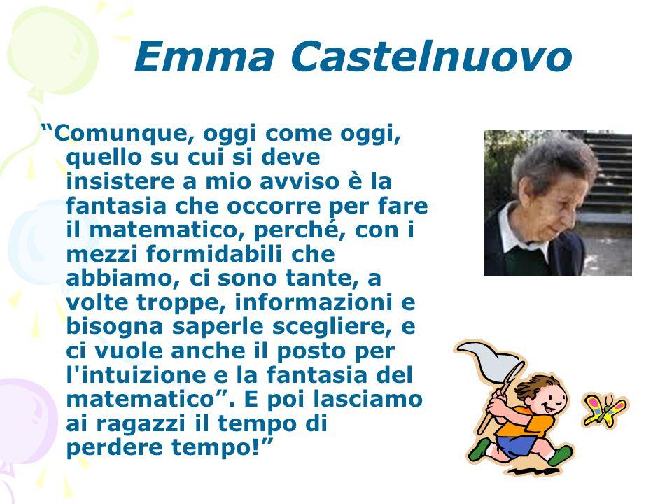 Emma Castelnuovo Comunque, oggi come oggi, quello su cui si deve insistere a mio avviso è la fantasia che occorre per fare il matematico, perché, con