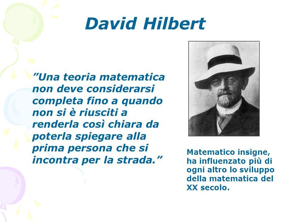 David Hilbert Matematico insigne, ha influenzato più di ogni altro lo sviluppo della matematica del XX secolo. Una teoria matematica non deve consider