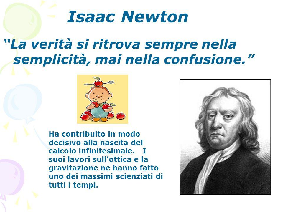 Isaac Newton La verità si ritrova sempre nella semplicità, mai nella confusione. Ha contribuito in modo decisivo alla nascita del calcolo infinitesima
