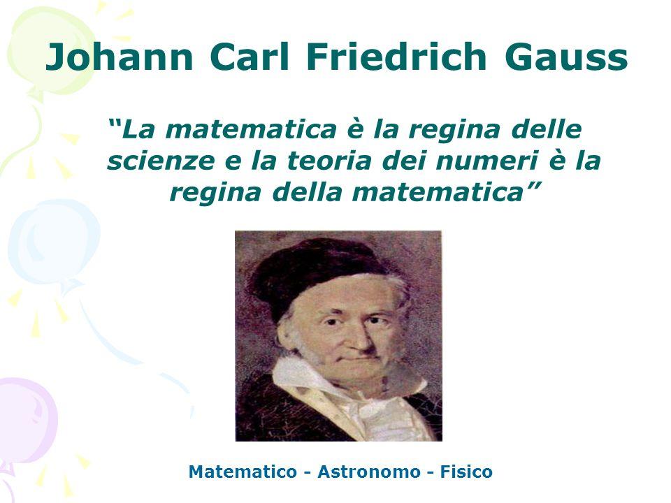 Johann Carl Friedrich Gauss La matematica è la regina delle scienze e la teoria dei numeri è la regina della matematica Matematico - Astronomo - Fisic