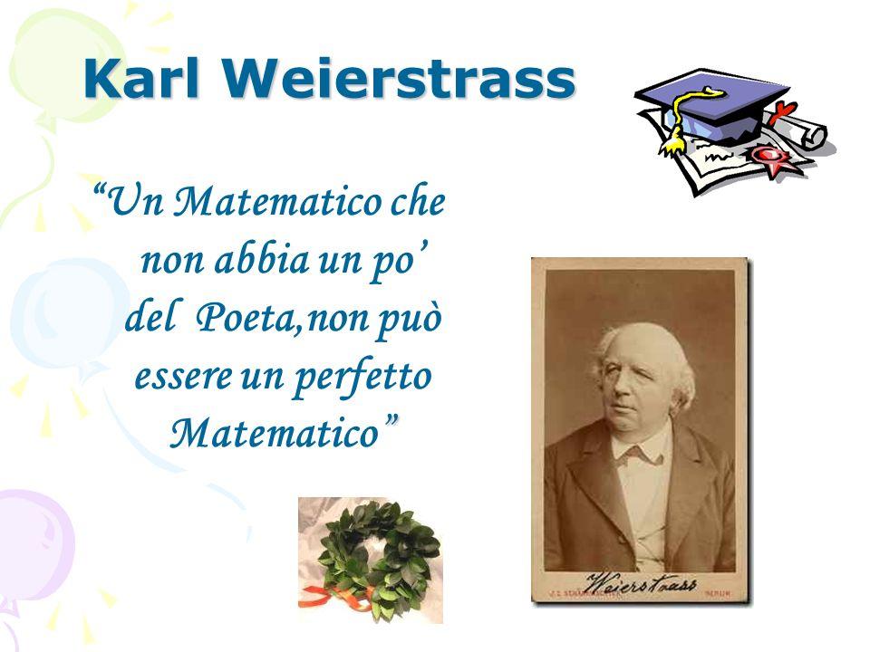 Karl Weierstrass Un Matematico che non abbia un po del Poeta,non può essere un perfetto Matematico