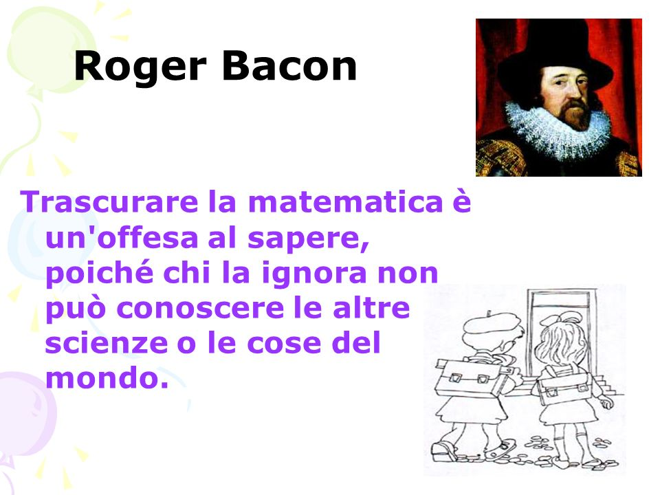 Roger Bacon Trascurare la matematica è un'offesa al sapere, poiché chi la ignora non può conoscere le altre scienze o le cose del mondo.