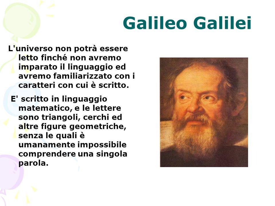 Galileo Galilei L'universo non potrà essere letto finché non avremo imparato il linguaggio ed avremo familiarizzato con i caratteri con cui è scritto.