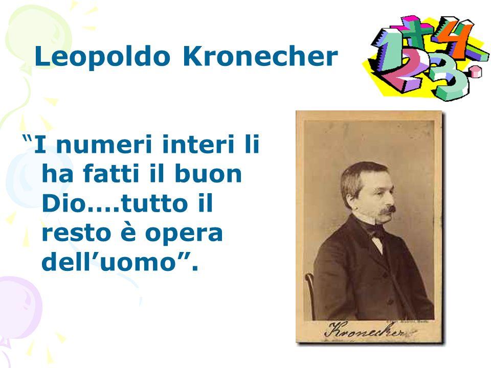Leopoldo Kronecher I numeri interi li ha fatti il buon Dio….tutto il resto è opera delluomo.