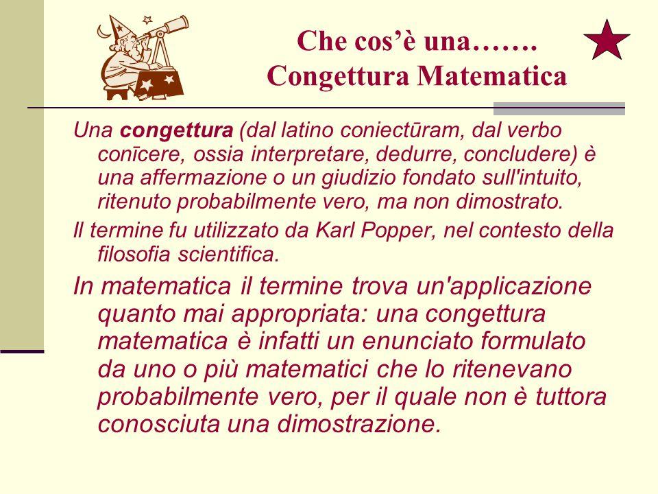 Che cosè una……. Congettura Matematica Una congettura (dal latino coniectūram, dal verbo conīcere, ossia interpretare, dedurre, concludere) è una affer