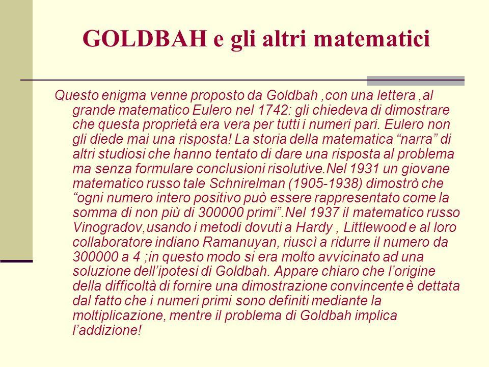 GOLDBAH e gli altri matematici Questo enigma venne proposto da Goldbah,con una lettera,al grande matematico Eulero nel 1742: gli chiedeva di dimostrar