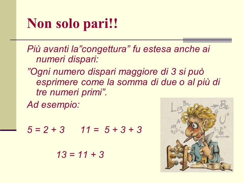 Non solo pari!! Più avanti lacongettura fu estesa anche ai numeri dispari: Ogni numero dispari maggiore di 3 si può esprimere come la somma di due o a