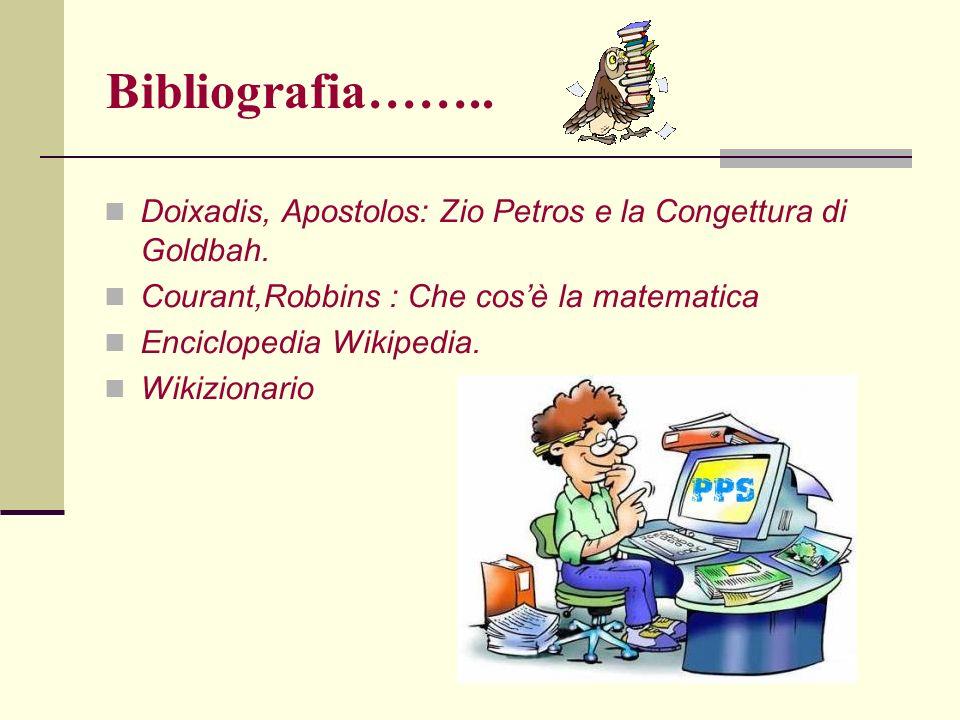 Bibliografia…….. Doixadis, Apostolos: Zio Petros e la Congettura di Goldbah. Courant,Robbins : Che cosè la matematica Enciclopedia Wikipedia. Wikizion