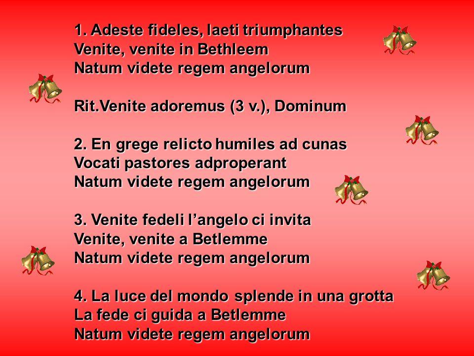 1. Adeste fideles, laeti triumphantes Venite, venite in Bethleem Natum videte regem angelorum Rit.Venite adoremus (3 v.), Dominum 2. En grege relicto