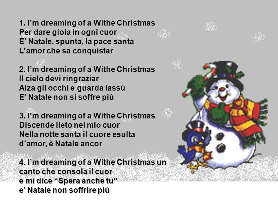 1. Im dreaming of a Withe Christmas Per dare gioia in ogni cuor E Natale, spunta, la pace santa Lamor che sa conquistar 2. Im dreaming of a Withe Chri