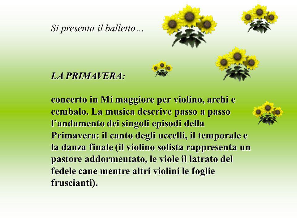 Si presenta il balletto… LA PRIMAVERA: concerto in Mi maggiore per violino, archi e cembalo. La musica descrive passo a passo landamento dei singoli e