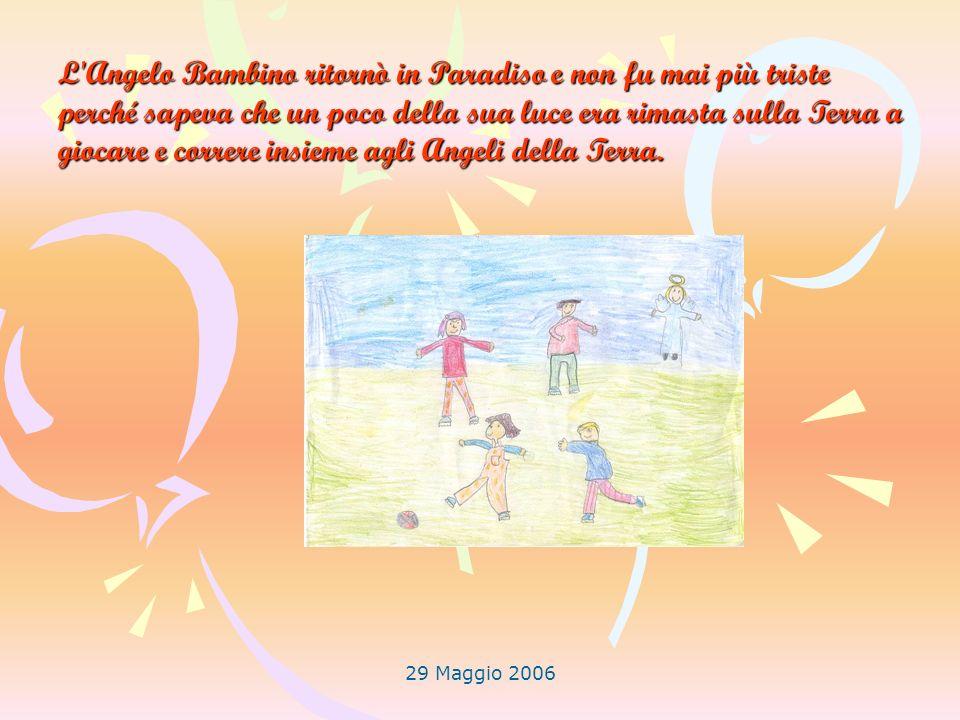 29 Maggio 2006 L'Angelo Bambino ritornò in Paradiso e non fu mai più triste perché sapeva che un poco della sua luce era rimasta sulla Terra a giocare