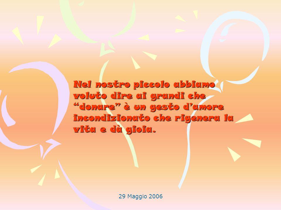 29 Maggio 2006 Nel nostro piccolo abbiamo voluto dire ai grandi che donare è un gesto damore incondizionato che rigenera la vita e dà gioia.