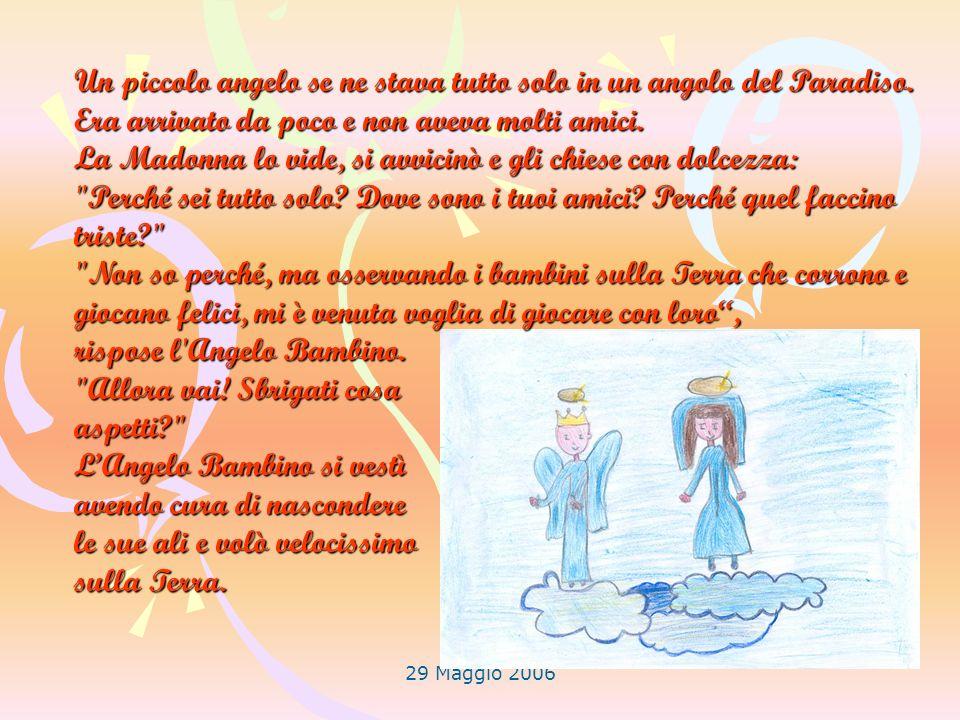 29 Maggio 2006 Un piccolo angelo se ne stava tutto solo in un angolo del Paradiso. Era arrivato da poco e non aveva molti amici. La Madonna lo vide, s