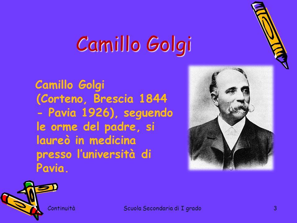 ContinuitàScuola Secondaria di I grado3 Camillo Golgi Camillo Golgi (Corteno, Brescia 1844 - Pavia 1926), seguendo le orme del padre, si laureò in med