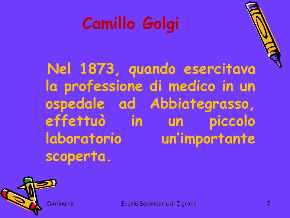 ContinuitàScuola Secondaria di I grado5 Camillo Golgi Nel 1873, quando esercitava la professione di medico in un ospedale ad Abbiategrasso, effettuò i
