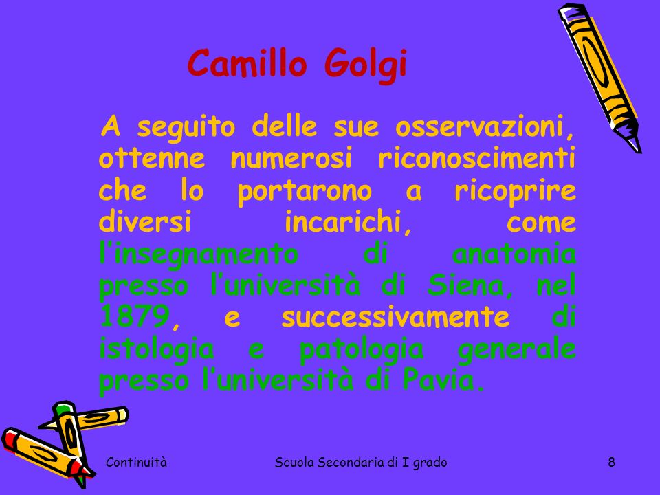 ContinuitàScuola Secondaria di I grado8 Camillo Golgi A seguito delle sue osservazioni, ottenne numerosi riconoscimenti che lo portarono a ricoprire d