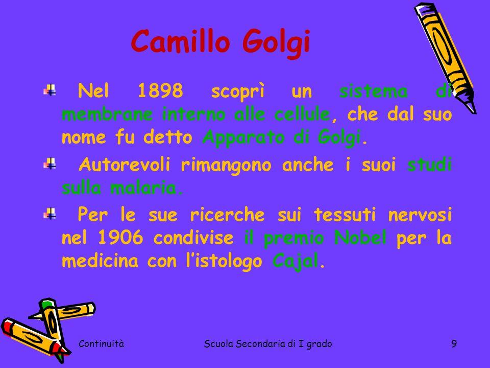 ContinuitàScuola Secondaria di I grado9 Camillo Golgi Nel 1898 scoprì un sistema di membrane interno alle cellule, che dal suo nome fu detto Apparato