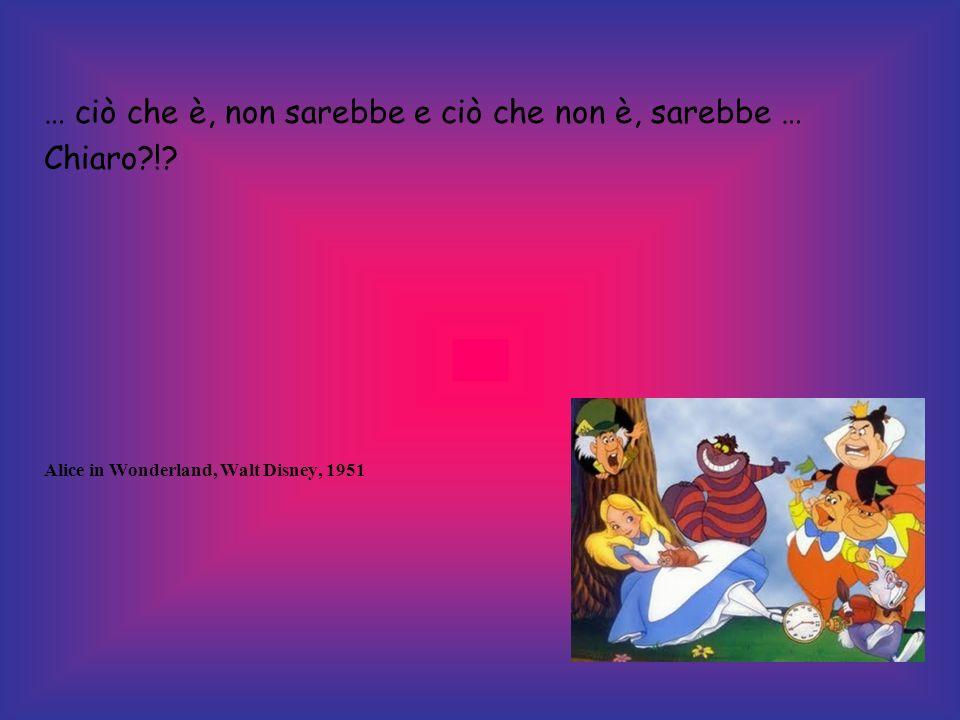 … ciò che è, non sarebbe e ciò che non è, sarebbe … Chiaro?!? Alice in Wonderland, Walt Disney, 1951