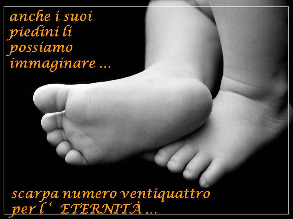 anche i suoi piedini li possiamo immaginare … scarpa numero ventiquattro per l ETERNITÀ …