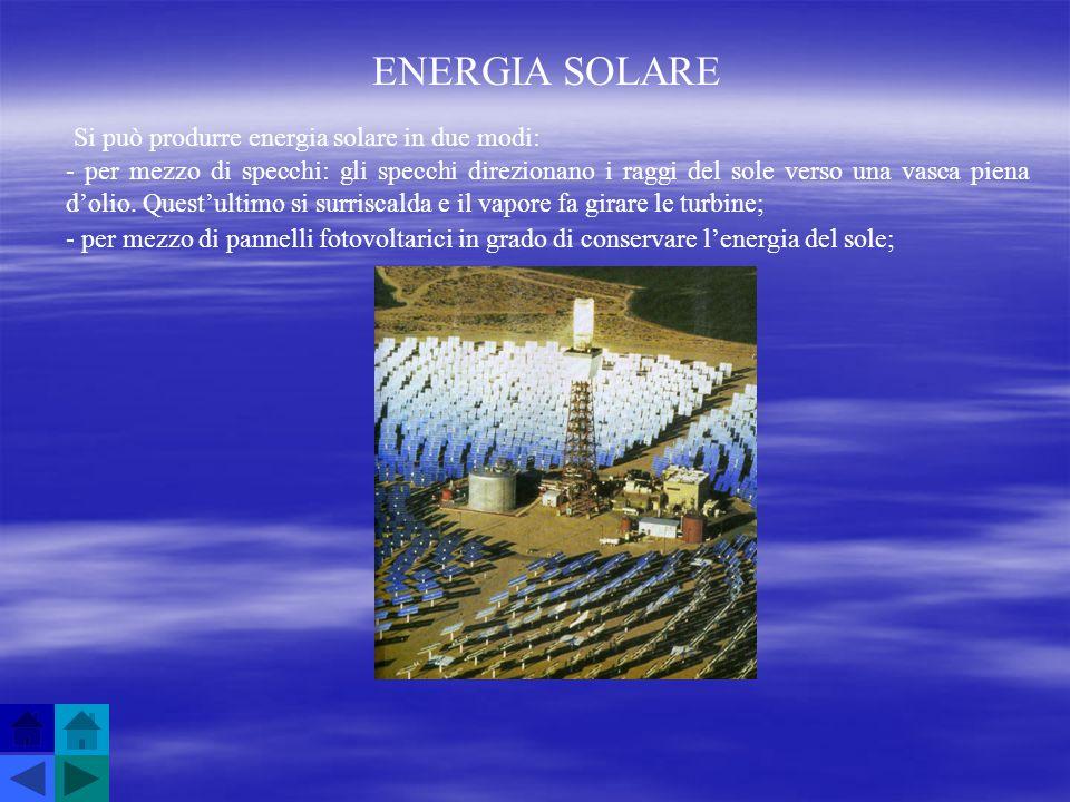 ENERGIA SOLARE Si può produrre energia solare in due modi: - per mezzo di specchi: gli specchi direzionano i raggi del sole verso una vasca piena doli