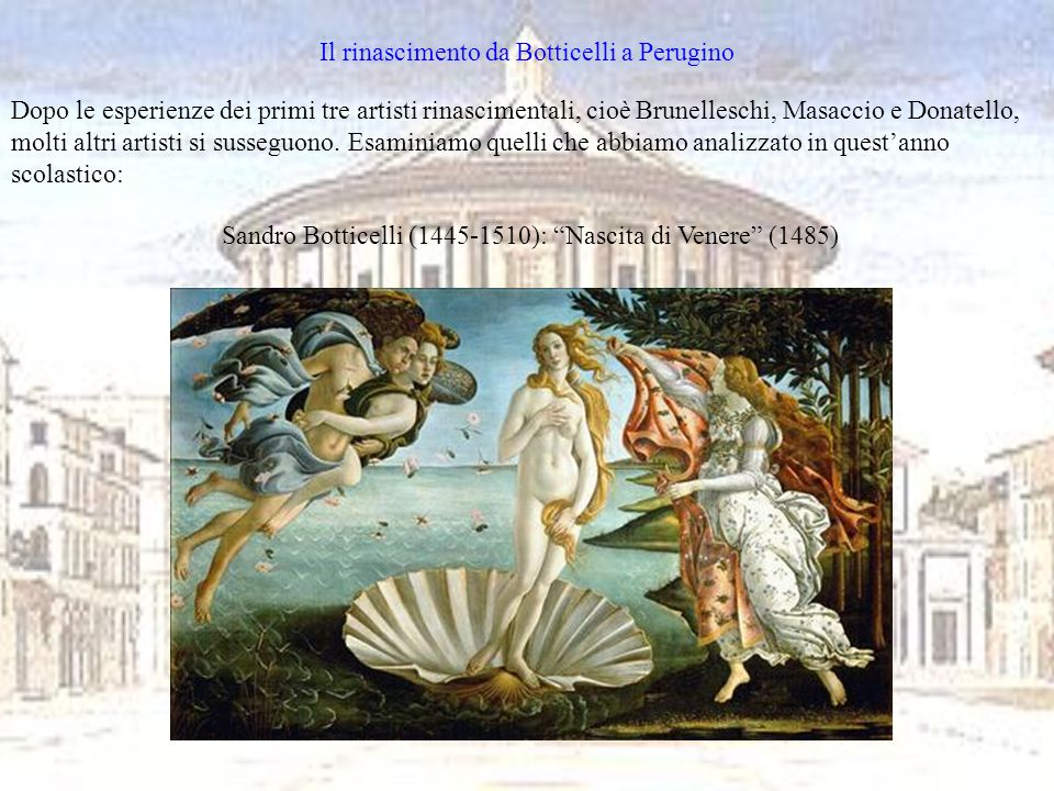 Il rinascimento da Botticelli a Perugino Dopo le esperienze dei primi tre artisti rinascimentali, cioè Brunelleschi, Masaccio e Donatello, molti altri