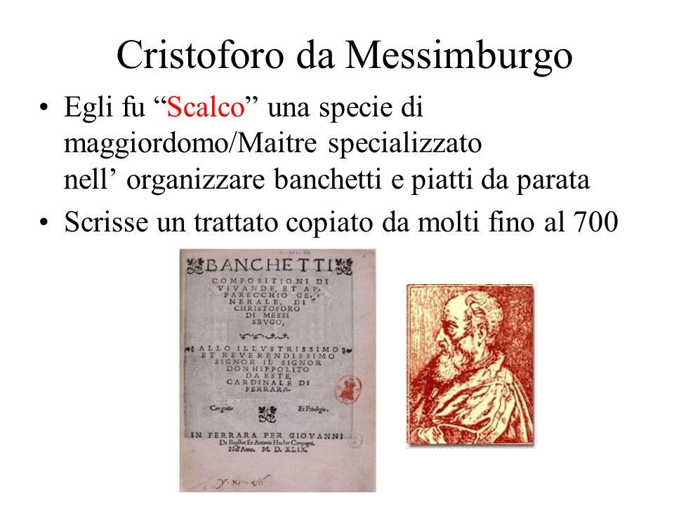 Cristoforo da Messimburgo Egli fu Scalco una specie di maggiordomo/Maitre specializzato nell organizzare banchetti e piatti da parata Scrisse un tratt