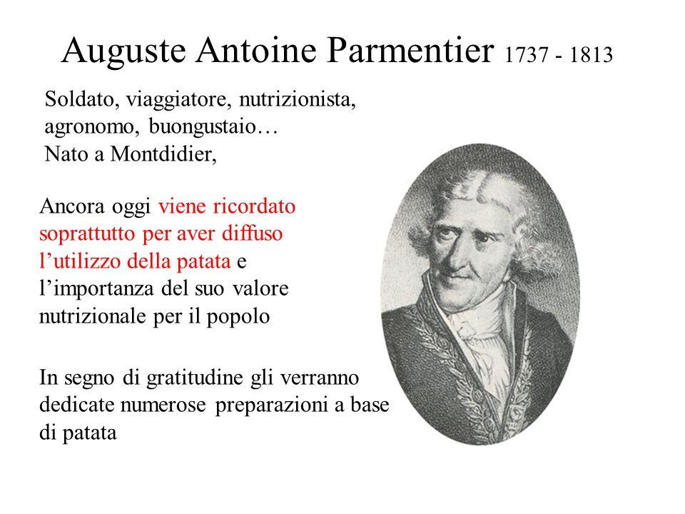 Auguste Antoine Parmentier 1737 - 1813 Soldato, viaggiatore, nutrizionista, agronomo, buongustaio… Nato a Montdidier, Ancora oggi viene ricordato sopr