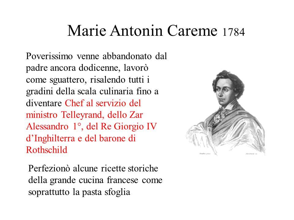 Marie Antonin Careme 1784 Poverissimo venne abbandonato dal padre ancora dodicenne, lavorò come sguattero, risalendo tutti i gradini della scala culin