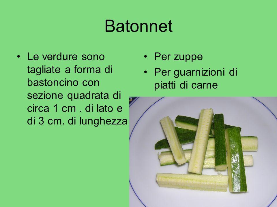 Batonnet Le verdure sono tagliate a forma di bastoncino con sezione quadrata di circa 1 cm. di lato e di 3 cm. di lunghezza Per zuppe Per guarnizioni