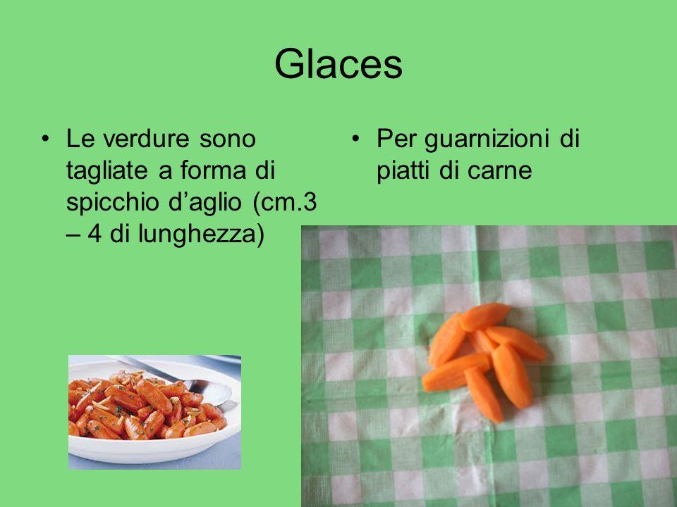 Glaces Le verdure sono tagliate a forma di spicchio daglio (cm.3 – 4 di lunghezza) Per guarnizioni di piatti di carne