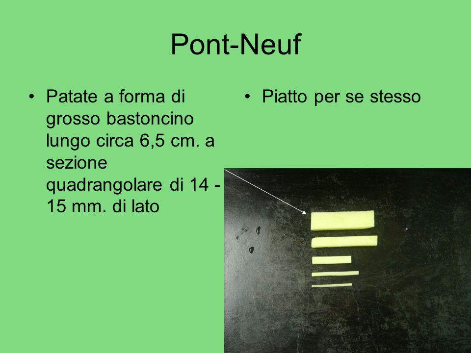Pont-Neuf Patate a forma di grosso bastoncino lungo circa 6,5 cm. a sezione quadrangolare di 14 - 15 mm. di lato Piatto per se stesso