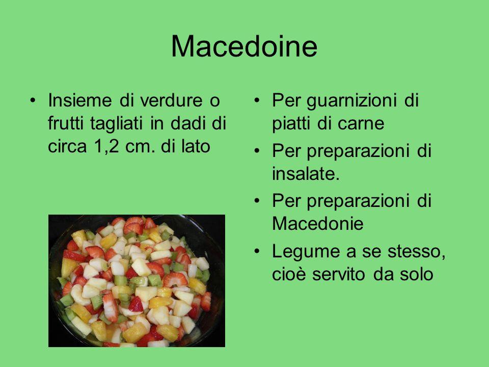 Macedoine Insieme di verdure o frutti tagliati in dadi di circa 1,2 cm. di lato Per guarnizioni di piatti di carne Per preparazioni di insalate. Per p