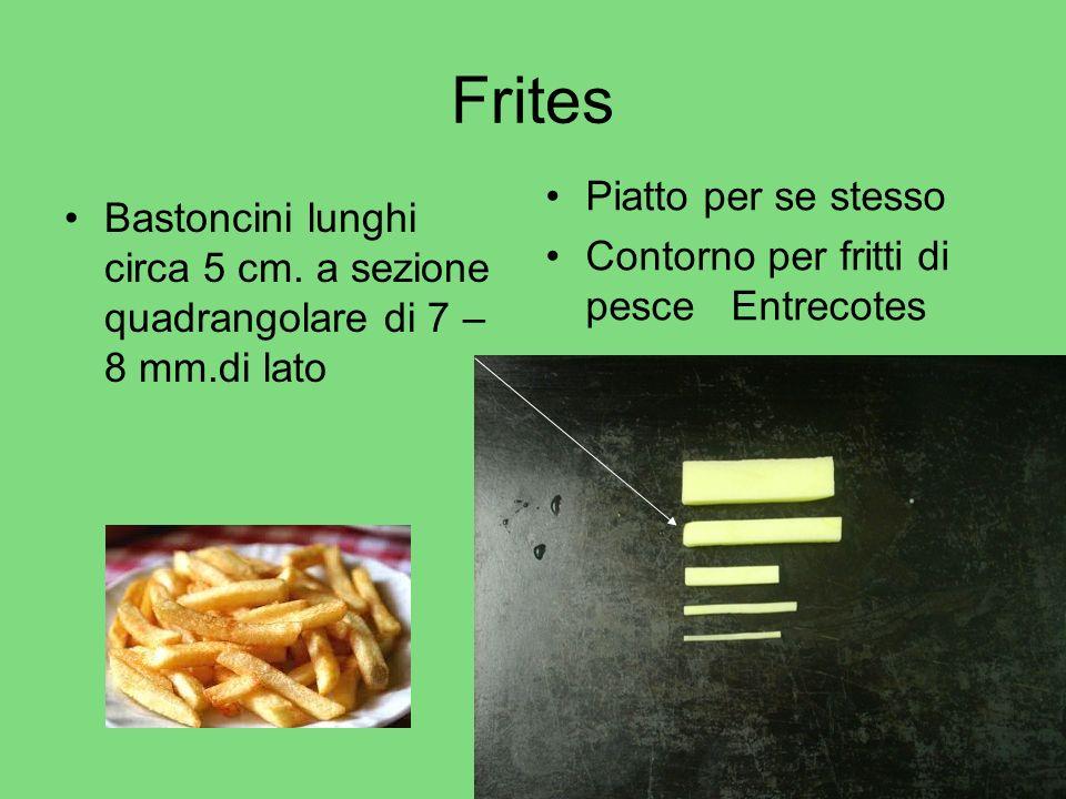 Frites Bastoncini lunghi circa 5 cm. a sezione quadrangolare di 7 – 8 mm.di lato Piatto per se stesso Contorno per fritti di pesce Entrecotes