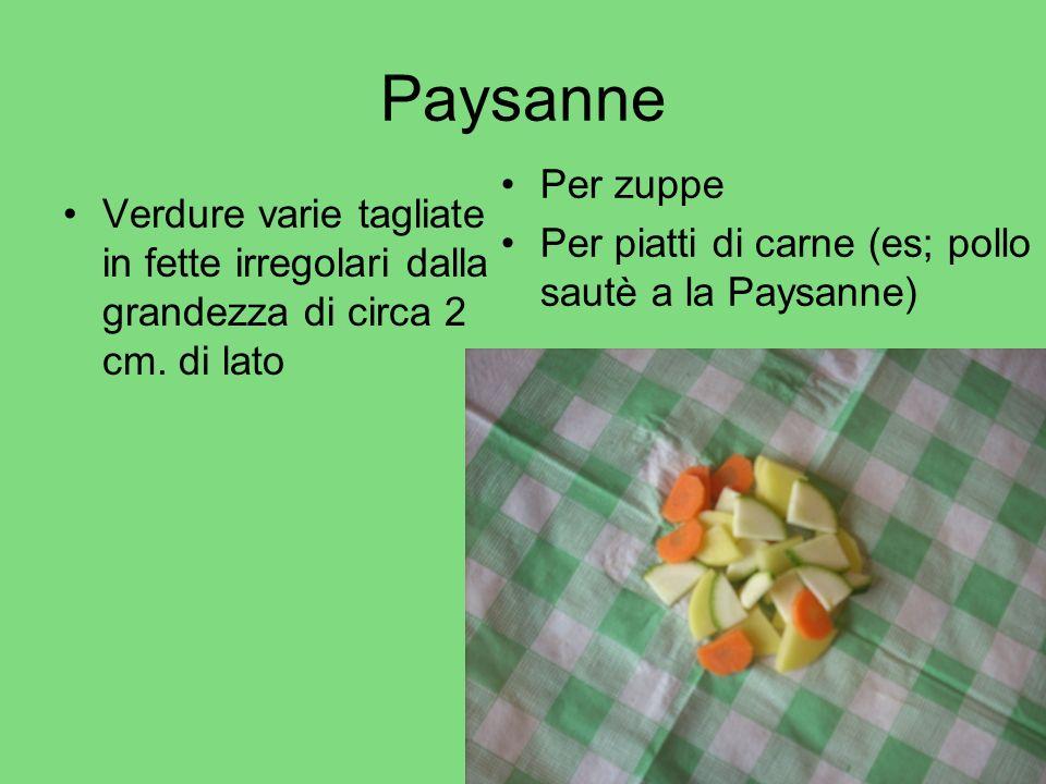 Paysanne Verdure varie tagliate in fette irregolari dalla grandezza di circa 2 cm. di lato Per zuppe Per piatti di carne (es; pollo sautè a la Paysann