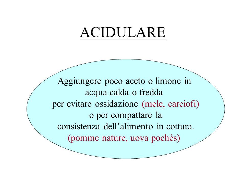 ACIDULARE Aggiungere poco aceto o limone in acqua calda o fredda per evitare ossidazione (mele, carciofi) o per compattare la consistenza dellalimento