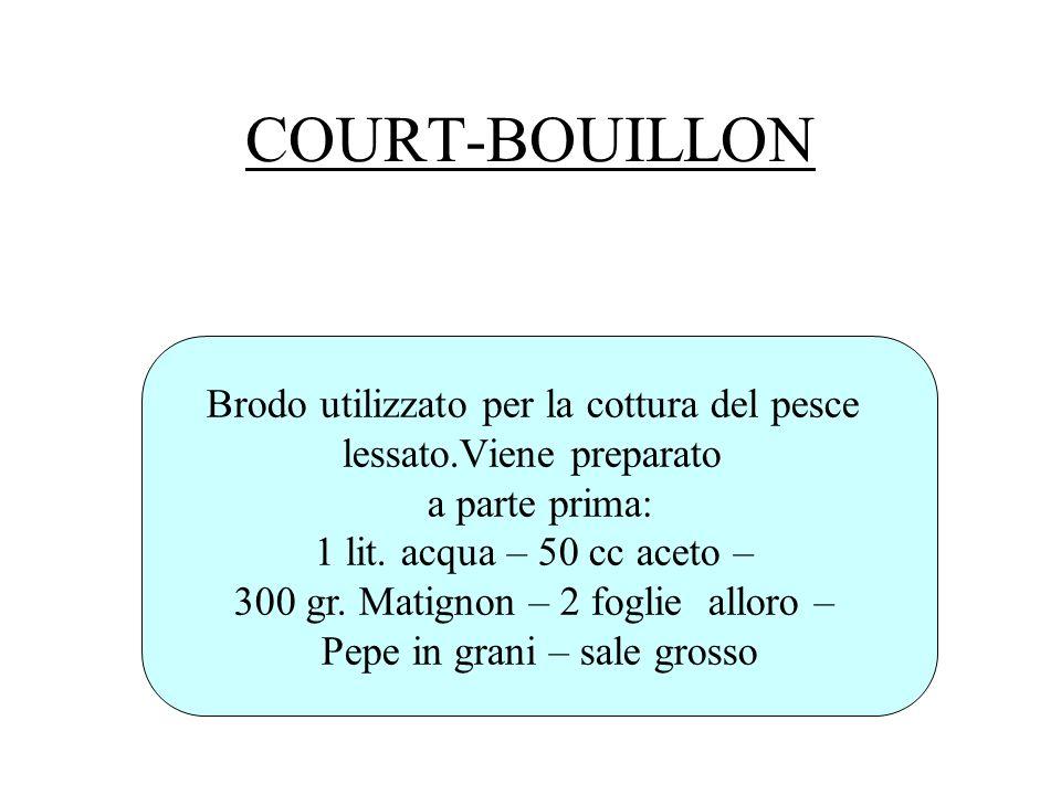 COURT-BOUILLON Brodo utilizzato per la cottura del pesce lessato.Viene preparato a parte prima: 1 lit. acqua – 50 cc aceto – 300 gr. Matignon – 2 fogl