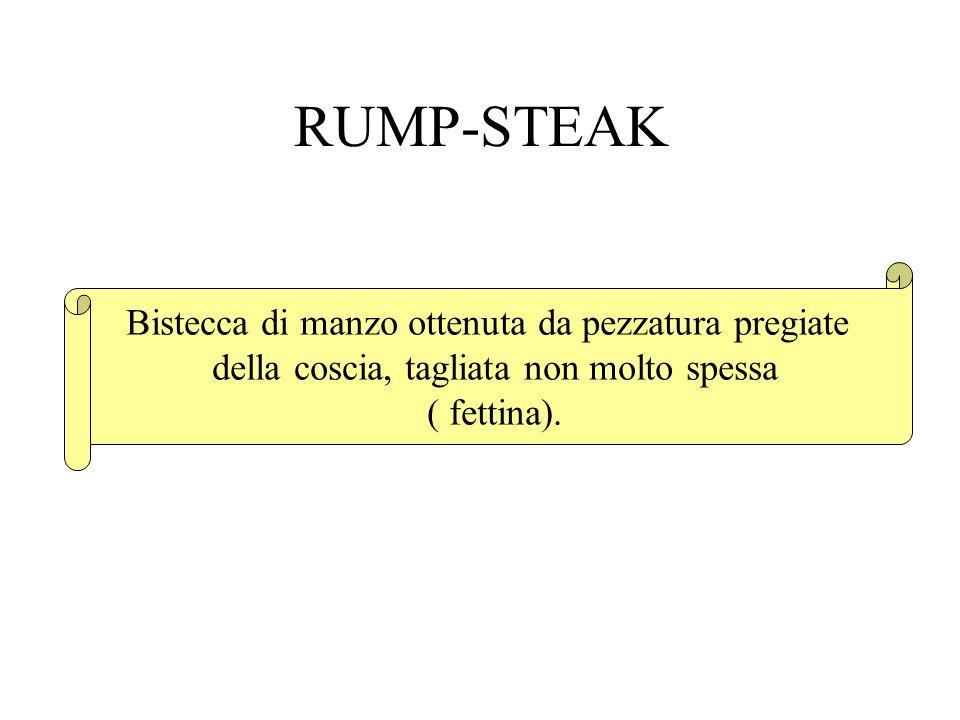RUMP-STEAK Bistecca di manzo ottenuta da pezzatura pregiate della coscia, tagliata non molto spessa ( fettina).
