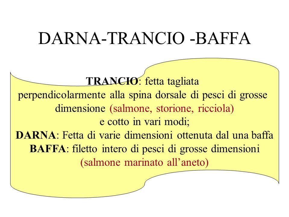 DARNA-TRANCIO -BAFFA TRANCIO: fetta tagliata perpendicolarmente alla spina dorsale di pesci di grosse dimensione (salmone, storione, ricciola) e cotto