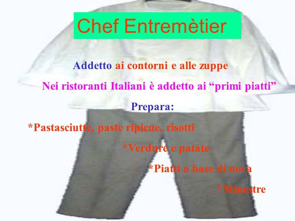 Chef Entremètier Addetto ai contorni e alle zuppe Nei ristoranti Italiani è addetto ai primi piatti Prepara: *Pastasciutte, paste ripiene, risotti *Ve